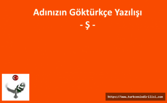 GÖKTÜRKÇE ADINIZIN YAZILIŞI - Ş HARFİ