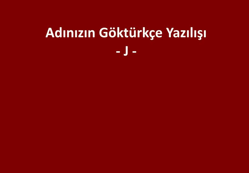 GÖKTÜRKÇE ADINIZIN YAZILIŞI - J HARFİ